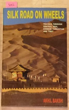 SILK ROAD ON WHEELS TRAVELS THROUGH CENTRAL ASIA, CHINESE TURKESTAN AND TIBET. AKHIL BAKSHI.