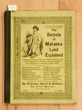 The Secrets of the Mahatma Land Explained Twaching and Explaining the Performances of the Most Celebrated Oriental Mystery Makers and Magicians in all Parts of the World. Samri S. Baldwin, Mrs. Kittie.